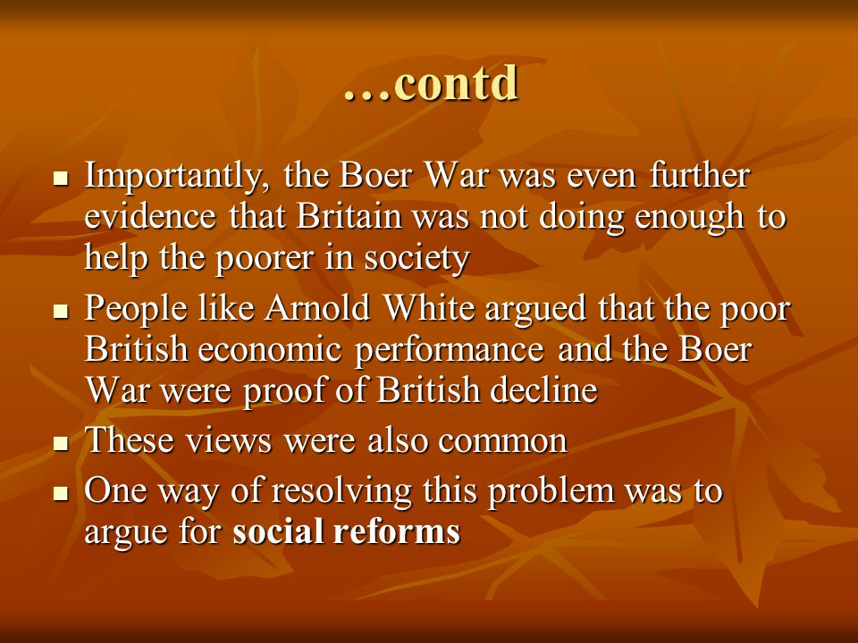 …contd Importantly, the Boer War was even further evidence that Britain was not doing enough to help the poorer in society Importantly, the Boer War was even further evidence that Britain was not doing enough to help the poorer in society People like Arnold White argued that the poor British economic performance and the Boer War were proof of British decline People like Arnold White argued that the poor British economic performance and the Boer War were proof of British decline These views were also common These views were also common One way of resolving this problem was to argue for social reforms One way of resolving this problem was to argue for social reforms