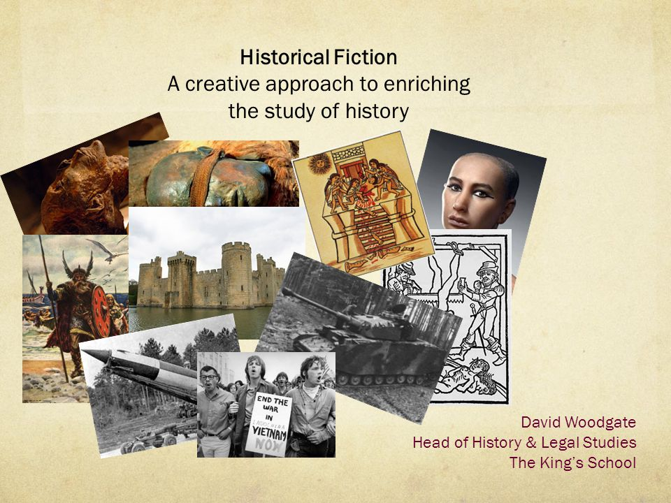 Historical Fiction A creative approach to enriching the study of history David Woodgate Head of History & Legal Studies The King's School