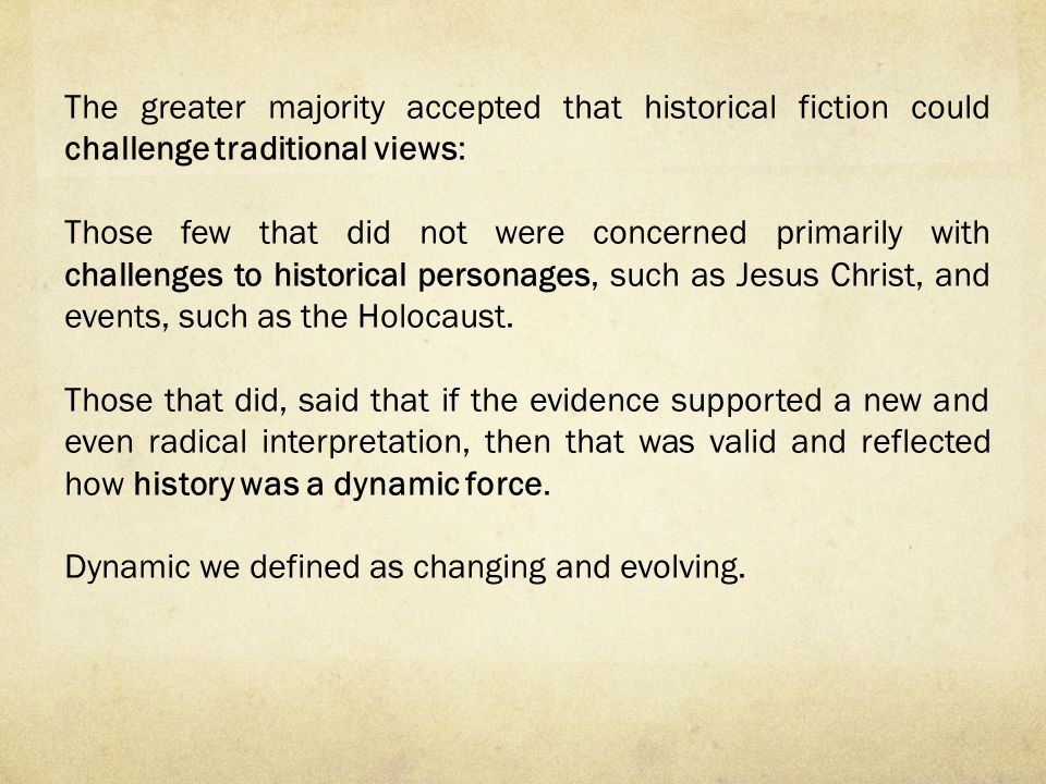 The greater majority accepted that historical fiction could challenge traditional views: Those few that did not were concerned primarily with challenges to historical personages, such as Jesus Christ, and events, such as the Holocaust.
