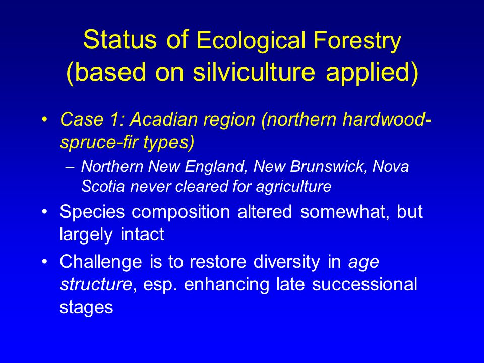 Status of Ecological Forestry (based on silviculture applied) Case 1: Acadian region (northern hardwood- spruce-fir types) –Northern New England, New Brunswick, Nova Scotia never cleared for agriculture Species composition altered somewhat, but largely intact Challenge is to restore diversity in age structure, esp.