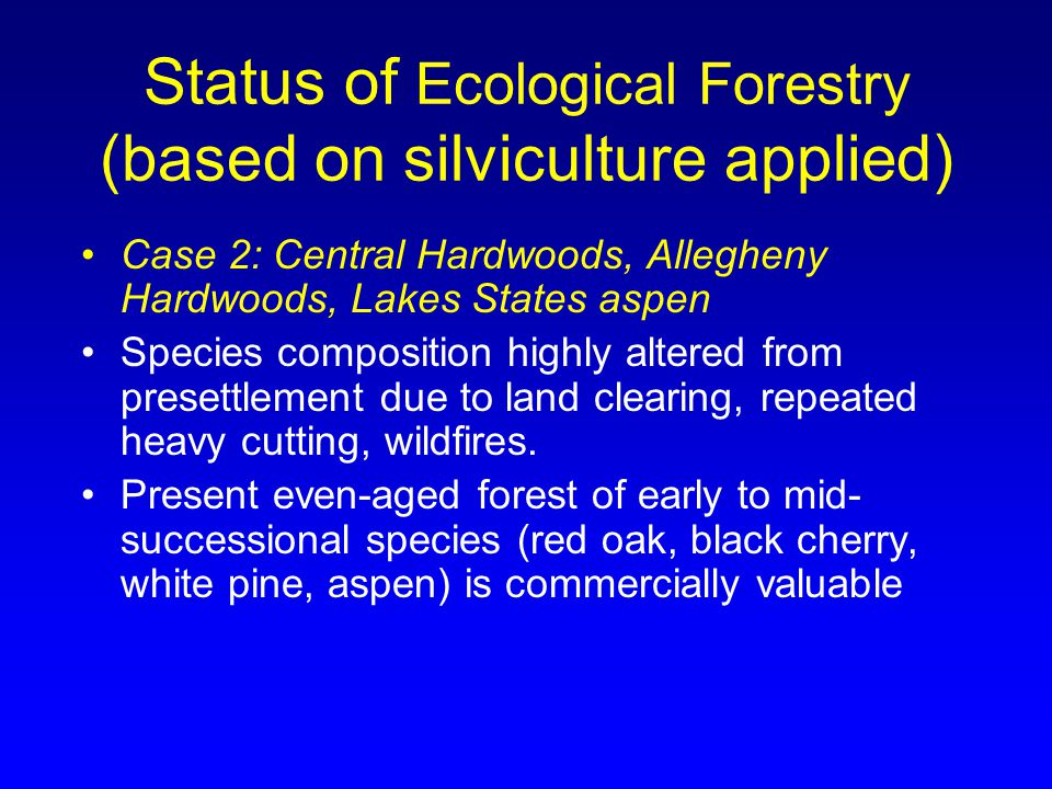 Status of Ecological Forestry (based on silviculture applied) Case 2: Central Hardwoods, Allegheny Hardwoods, Lakes States aspen Species composition highly altered from presettlement due to land clearing, repeated heavy cutting, wildfires.