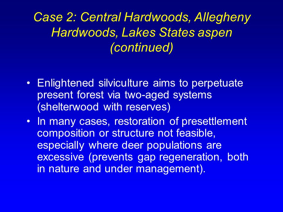 Case 2: Central Hardwoods, Allegheny Hardwoods, Lakes States aspen (continued) Enlightened silviculture aims to perpetuate present forest via two-aged systems (shelterwood with reserves) In many cases, restoration of presettlement composition or structure not feasible, especially where deer populations are excessive (prevents gap regeneration, both in nature and under management).