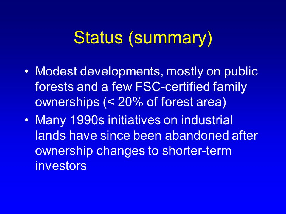 Status (summary) Modest developments, mostly on public forests and a few FSC-certified family ownerships (< 20% of forest area) Many 1990s initiatives on industrial lands have since been abandoned after ownership changes to shorter-term investors