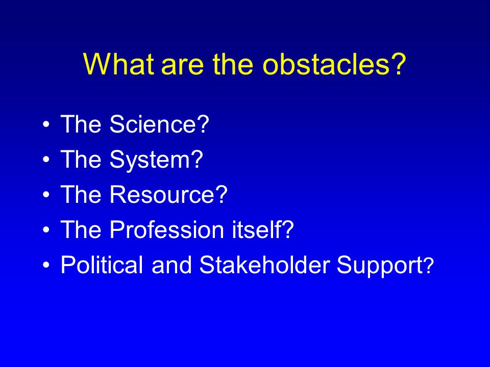 What are the obstacles? The Science? The System? The Resource? The Profession itself? Political and Stakeholder Support ?