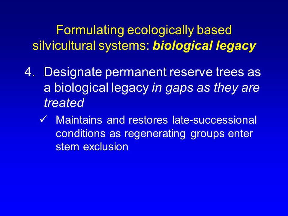 Formulating ecologically based silvicultural systems: biological legacy 4.Designate permanent reserve trees as a biological legacy in gaps as they are treated Maintains and restores late-successional conditions as regenerating groups enter stem exclusion