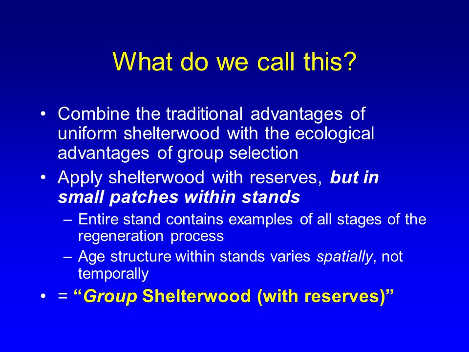 What do we call this? Combine the traditional advantages of uniform shelterwood with the ecological advantages of group selection Apply shelterwood wi