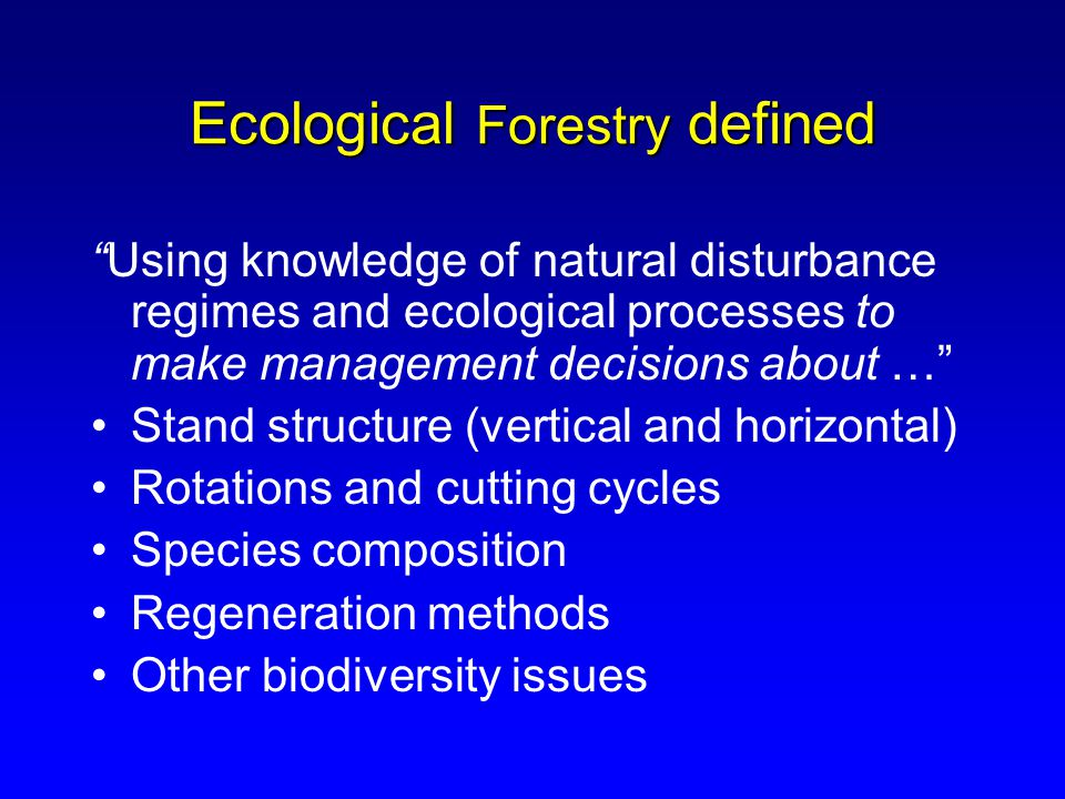 Ecological Forestry defined Using knowledge of natural disturbance regimes and ecological processes to make management decisions about … Stand structure (vertical and horizontal) Rotations and cutting cycles Species composition Regeneration methods Other biodiversity issues