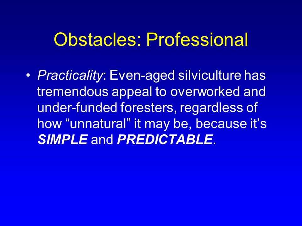 Obstacles: Professional Practicality: Even-aged silviculture has tremendous appeal to overworked and under-funded foresters, regardless of how unnatural it may be, because it's SIMPLE and PREDICTABLE.