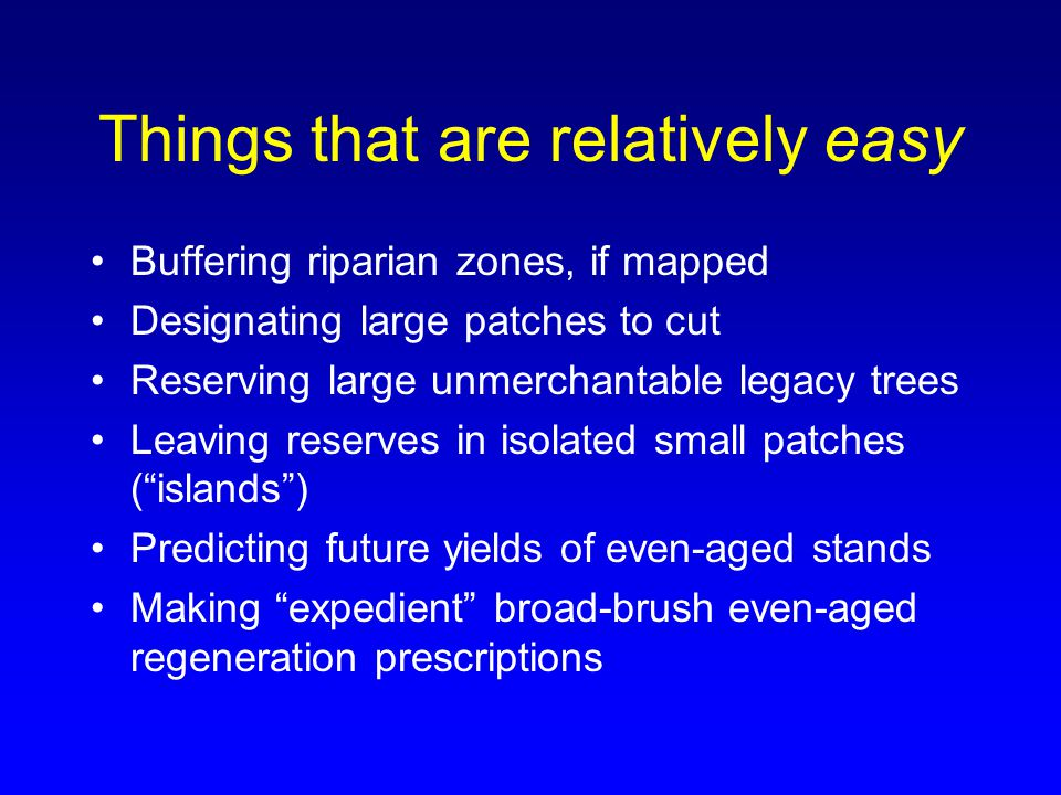 Things that are relatively easy Buffering riparian zones, if mapped Designating large patches to cut Reserving large unmerchantable legacy trees Leavi