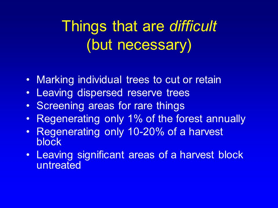 Things that are difficult (but necessary) Marking individual trees to cut or retain Leaving dispersed reserve trees Screening areas for rare things Re