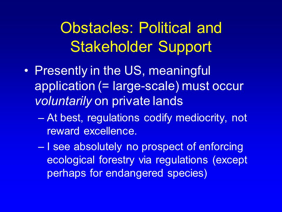 Obstacles: Political and Stakeholder Support Presently in the US, meaningful application (= large-scale) must occur voluntarily on private lands –At best, regulations codify mediocrity, not reward excellence.