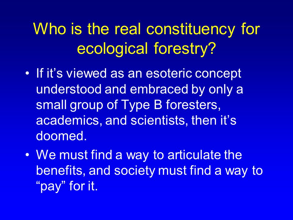Who is the real constituency for ecological forestry? If it's viewed as an esoteric concept understood and embraced by only a small group of Type B fo