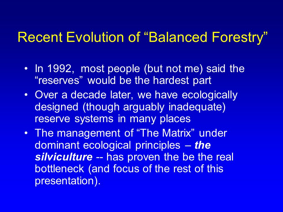 Recent Evolution of Balanced Forestry In 1992, most people (but not me) said the reserves would be the hardest part Over a decade later, we have ecologically designed (though arguably inadequate) reserve systems in many places The management of The Matrix under dominant ecological principles – the silviculture -- has proven the be the real bottleneck (and focus of the rest of this presentation).