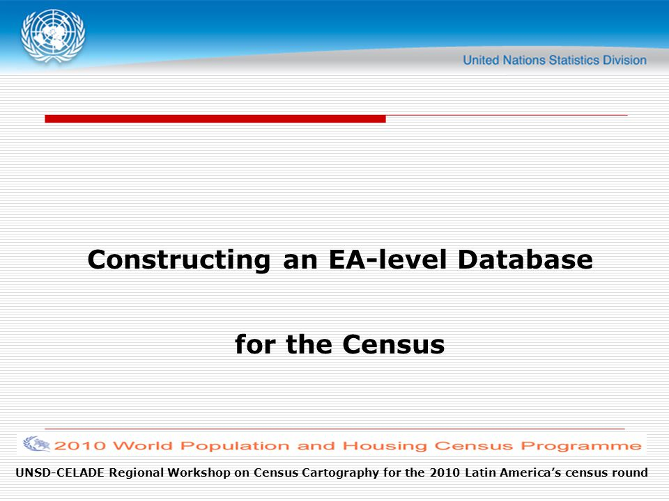 UNSD-CELADE Regional Workshop on Census Cartography for the 2010 Latin America's census round Constructing an EA-level Database for the Census