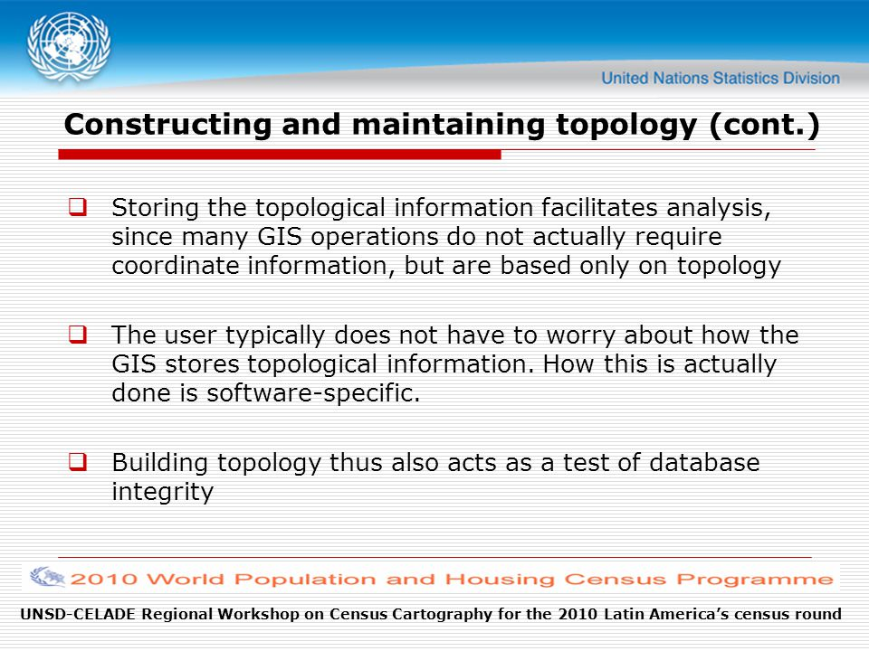 Constructing and maintaining topology (cont.)  Storing the topological information facilitates analysis, since many GIS operations do not actually require coordinate information, but are based only on topology  The user typically does not have to worry about how the GIS stores topological information.
