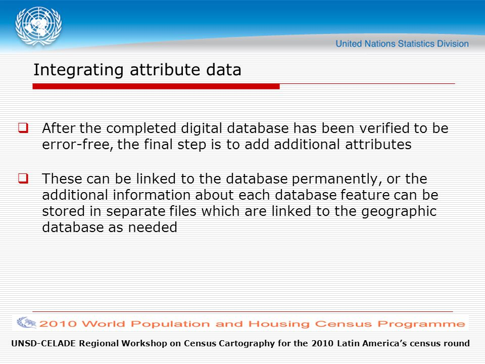 UNSD-CELADE Regional Workshop on Census Cartography for the 2010 Latin America's census round Integrating attribute data  After the completed digital database has been verified to be error-free, the final step is to add additional attributes  These can be linked to the database permanently, or the additional information about each database feature can be stored in separate files which are linked to the geographic database as needed