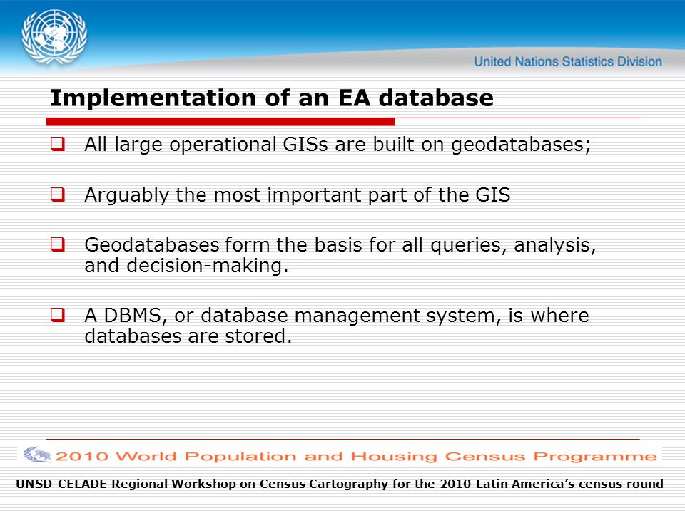 UNSD-CELADE Regional Workshop on Census Cartography for the 2010 Latin America's census round Implementation of an EA database  All large operational GISs are built on geodatabases;  Arguably the most important part of the GIS  Geodatabases form the basis for all queries, analysis, and decision-making.