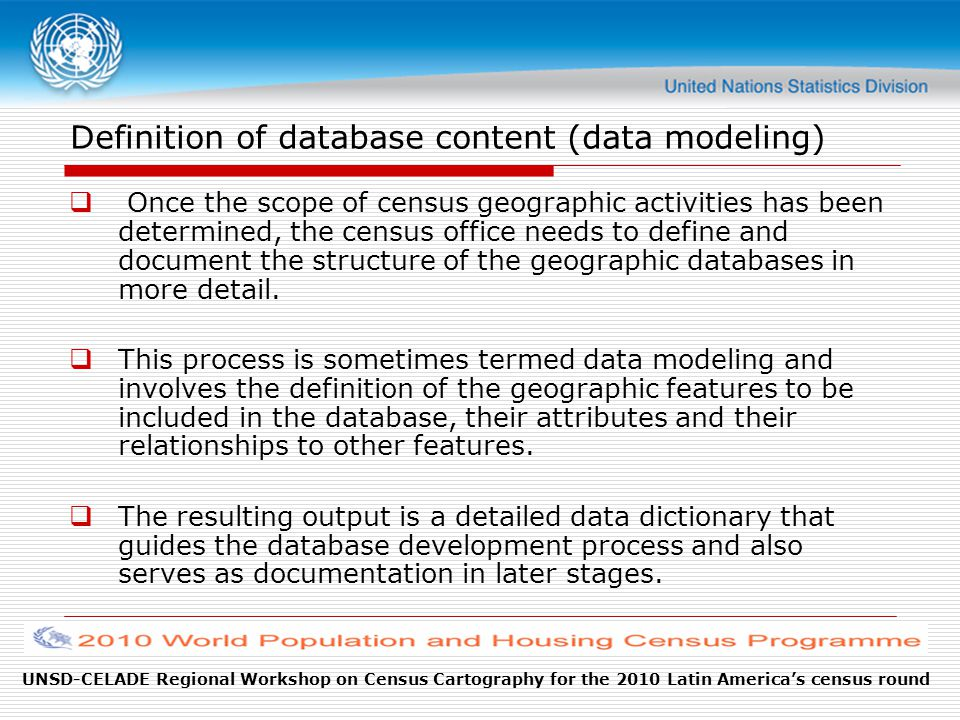 UNSD-CELADE Regional Workshop on Census Cartography for the 2010 Latin America's census round Definition of database content (data modeling)  Once the scope of census geographic activities has been determined, the census office needs to define and document the structure of the geographic databases in more detail.