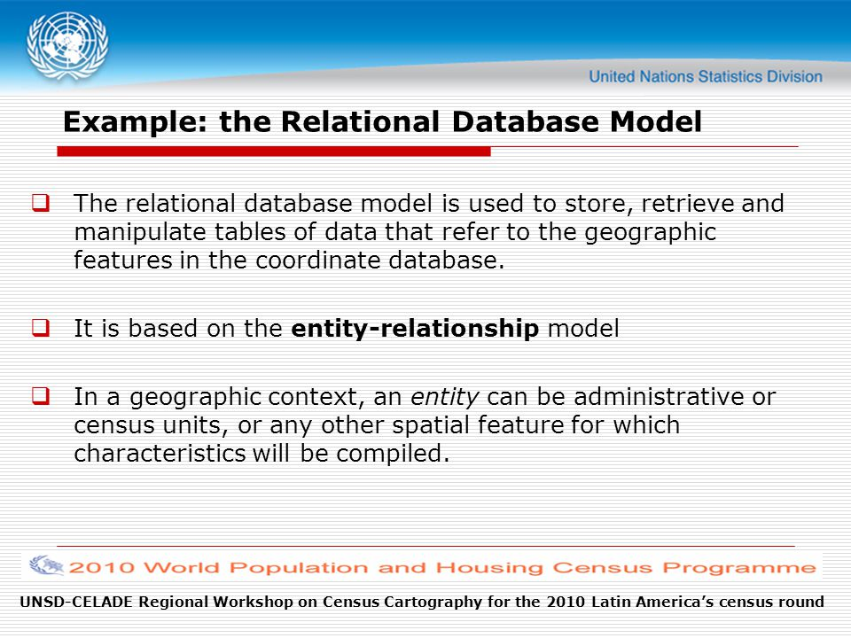 UNSD-CELADE Regional Workshop on Census Cartography for the 2010 Latin America's census round Example: the Relational Database Model  The relational database model is used to store, retrieve and manipulate tables of data that refer to the geographic features in the coordinate database.
