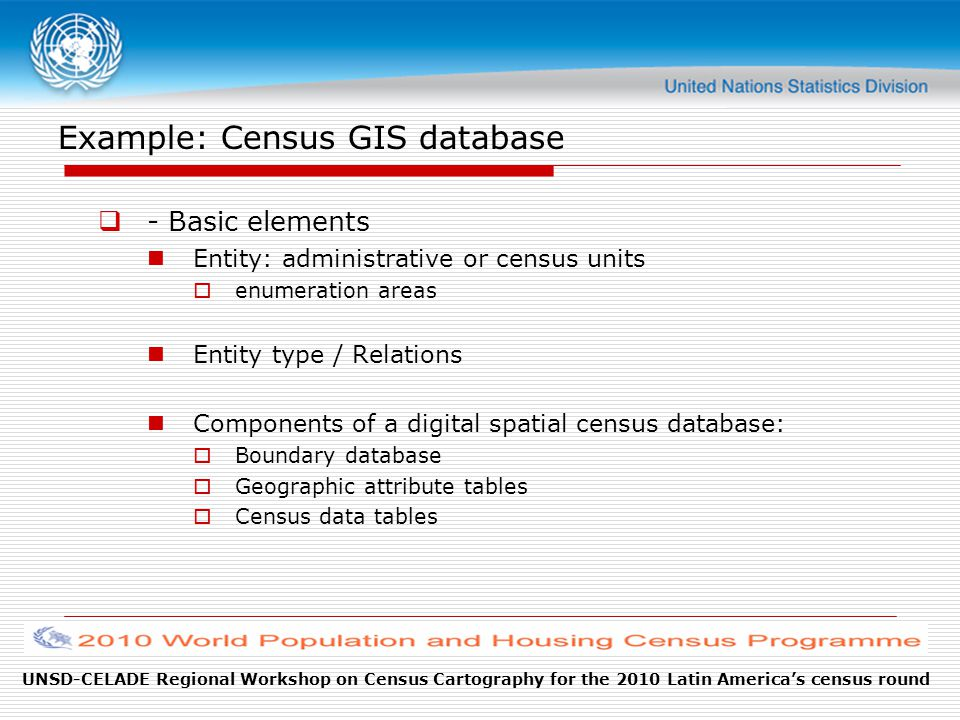 UNSD-CELADE Regional Workshop on Census Cartography for the 2010 Latin America's census round Example: Census GIS database  - Basic elements Entity: administrative or census units  enumeration areas Entity type / Relations Components of a digital spatial census database:  Boundary database  Geographic attribute tables  Census data tables