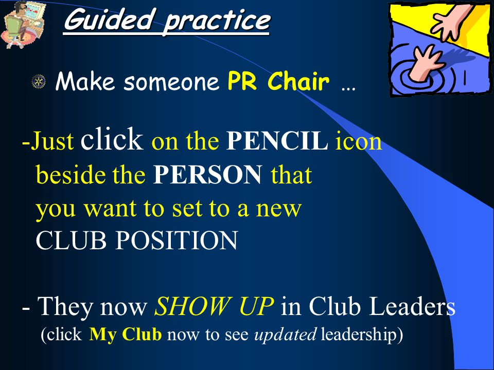 Make someone PR Chair … -Just click on the PENCIL icon beside the PERSON that you want to set to a new CLUB POSITION - They now SHOW UP in Club Leaders (click My Club now to see updated leadership) Guided practice