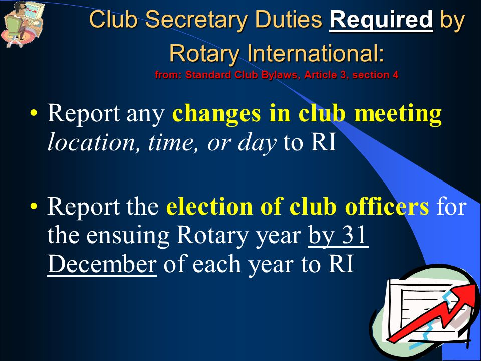 Report any changes in club meeting location, time, or day to RI Report the election of club officers for the ensuing Rotary year by 31 December of each year to RI Club Secretary Duties Required by Rotary International: from: Standard Club Bylaws, Article 3, section 4