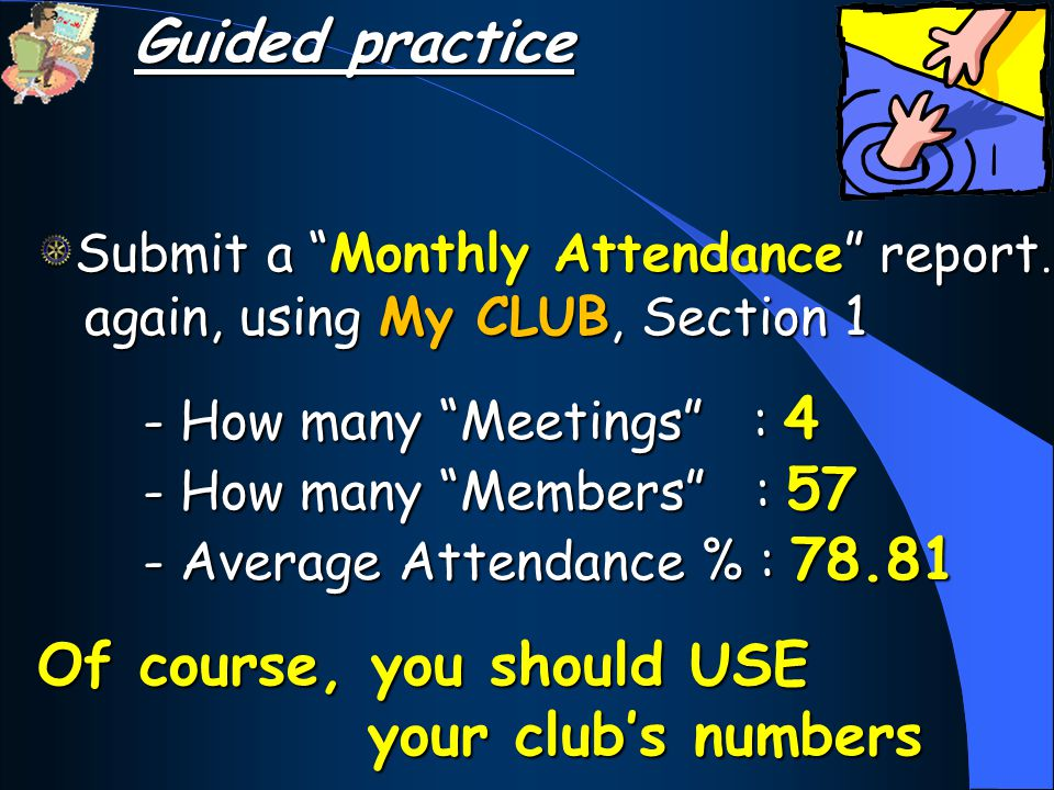 Submit a Monthly Attendance report… again, using My CLUB, Section 1 - How many Meetings : 4 - How many Members : 57 - Average Attendance % : 78.81 Of course, you should USE your club's numbers Guided practice