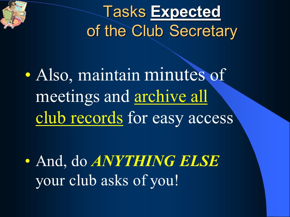 Also, maintain minutes of meetings and archive all club records for easy access And, do ANYTHING ELSE your club asks of you!