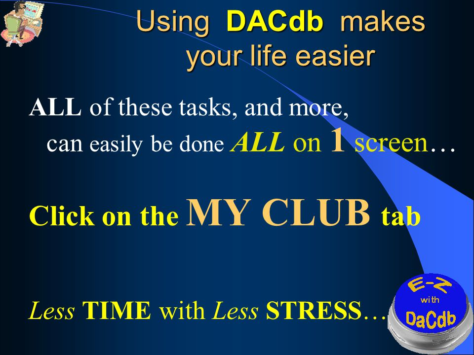 Using DACdb makes your life easier ALL of these tasks, and more, can easily be done ALL on 1 screen… Click on the MY CLUB tab Less TIME with Less STRESS…