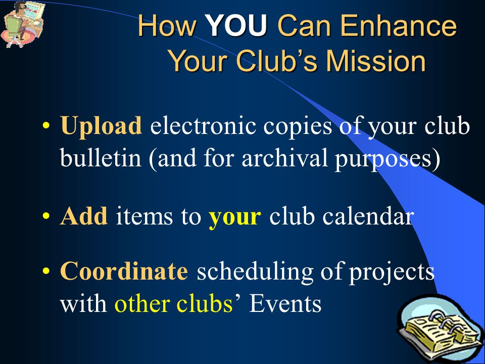Upload electronic copies of your club bulletin (and for archival purposes) Add items to your club calendar Coordinate scheduling of projects with other clubs' Events How YOU Can Enhance Your Club's Mission