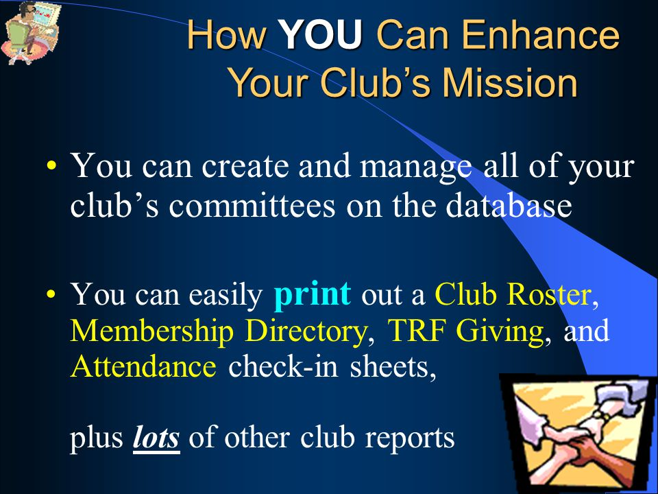 You can create and manage all of your club's committees on the database You can easily print out a Club Roster, Membership Directory, TRF Giving, and Attendance check-in sheets, plus lots of other club reports How YOU Can Enhance Your Club's Mission