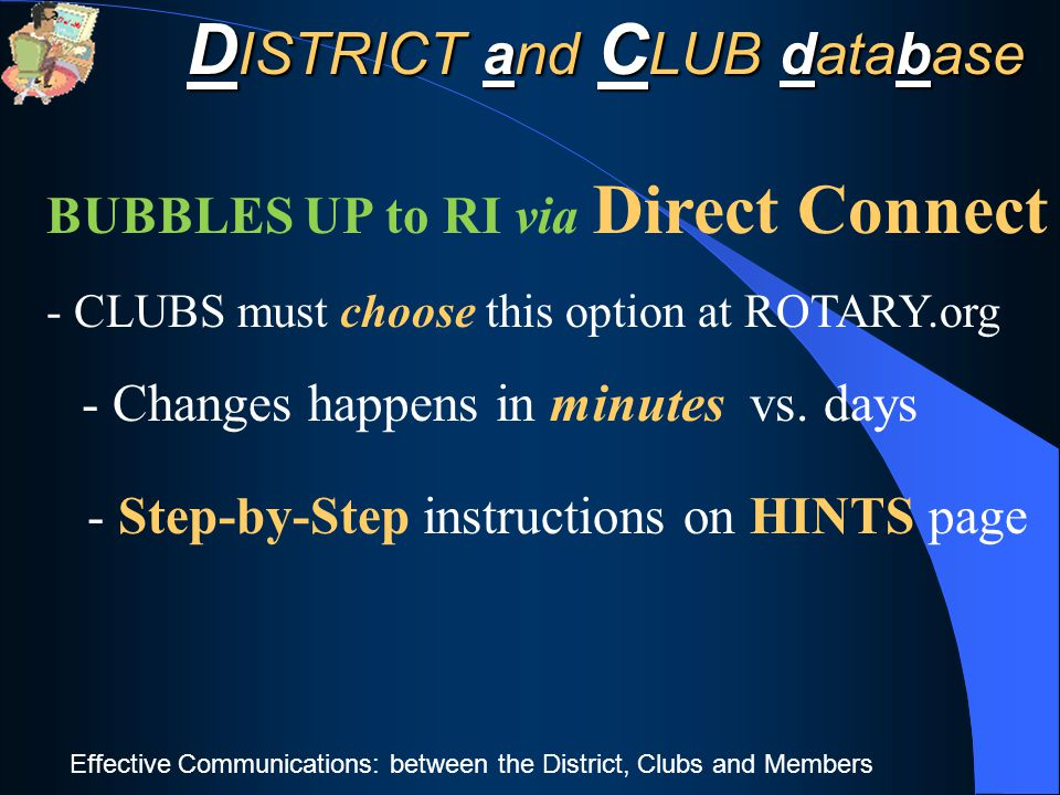 Effective Communications: between the District, Clubs and Members BUBBLES UP to RI via Direct Connect - CLUBS must choose this option at ROTARY.org - Changes happens in minutes vs.