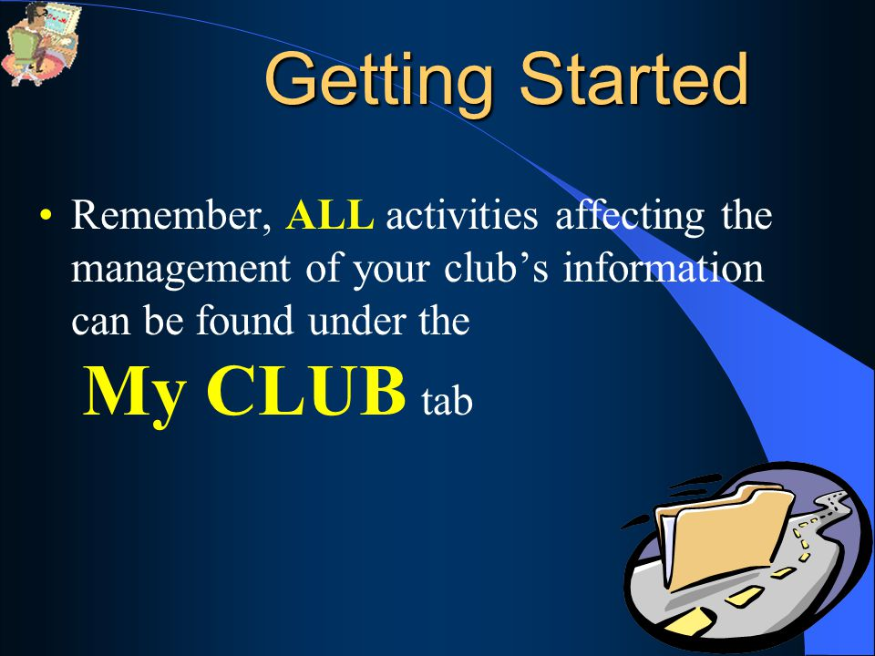 40 Remember, ALL activities affecting the management of your club's information can be found under the My CLUB tab Getting Started