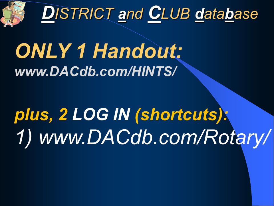 D ISTRICT and C LUB database ONLY 1 Handout: www.DACdb.com/HINTS/ plus, 2 LOG IN (shortcuts): 1) www.DACdb.com/Rotary/