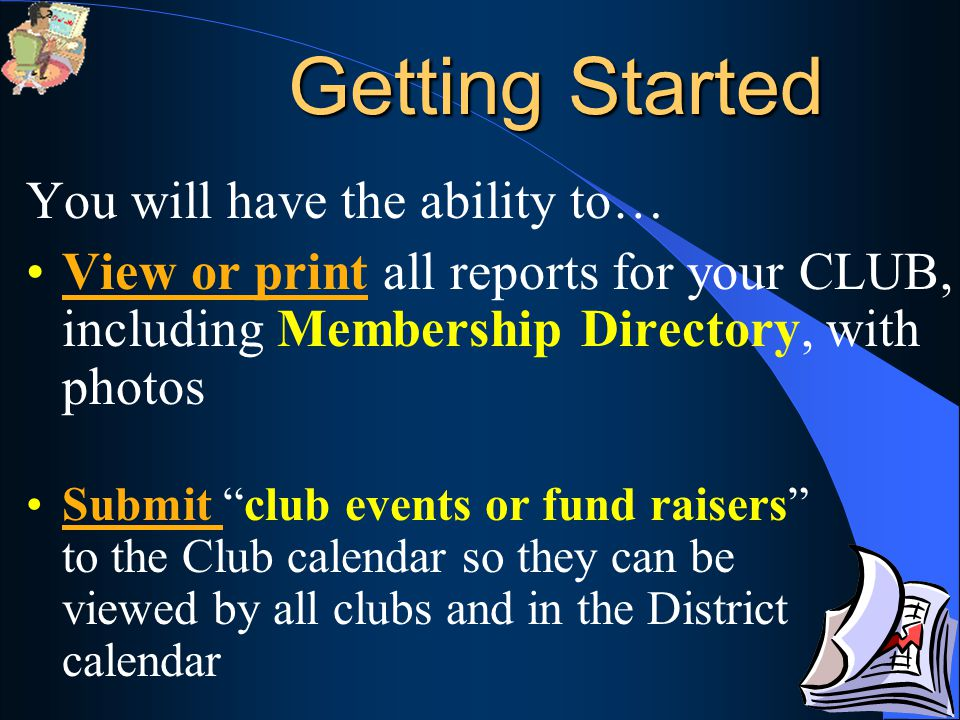 You will have the ability to… View or print all reports for your CLUB, including Membership Directory, with photos Submit club events or fund raisers to the Club calendar so they can be viewed by all clubs and in the District calendar Getting Started