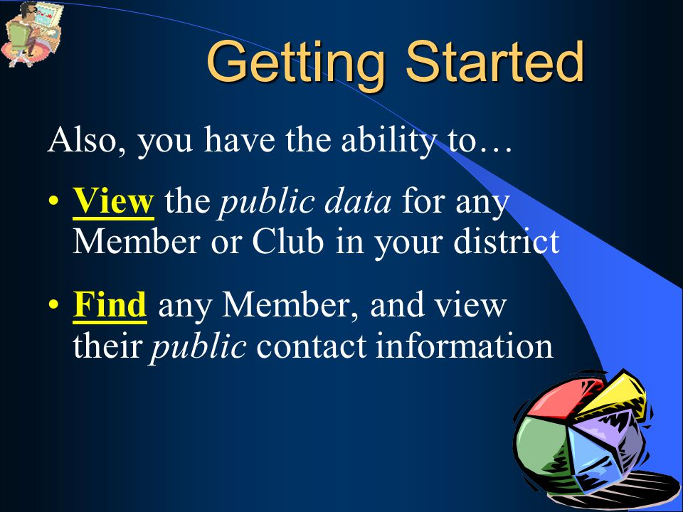 Also, you have the ability to… View the public data for any Member or Club in your district Find any Member, and view their public contact information Getting Started