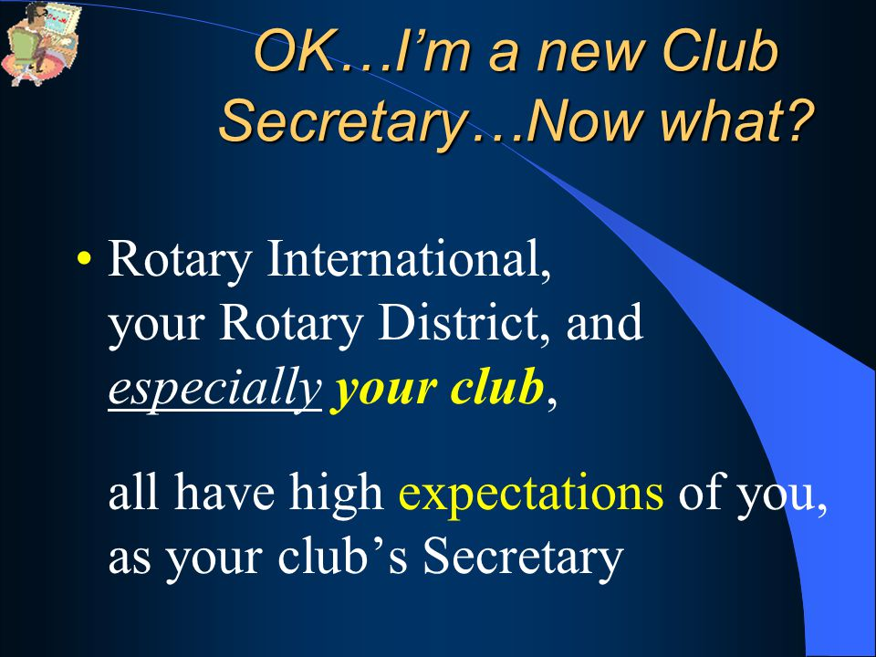 Rotary International, your Rotary District, and especially your club, all have high expectations of you, as your club's Secretary OK…I'm a new Club Secretary…Now what