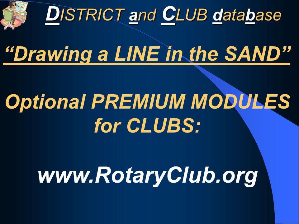 D ISTRICT and C LUB database Drawing a LINE in the SAND Optional PREMIUM MODULES for CLUBS: www.RotaryClub.org