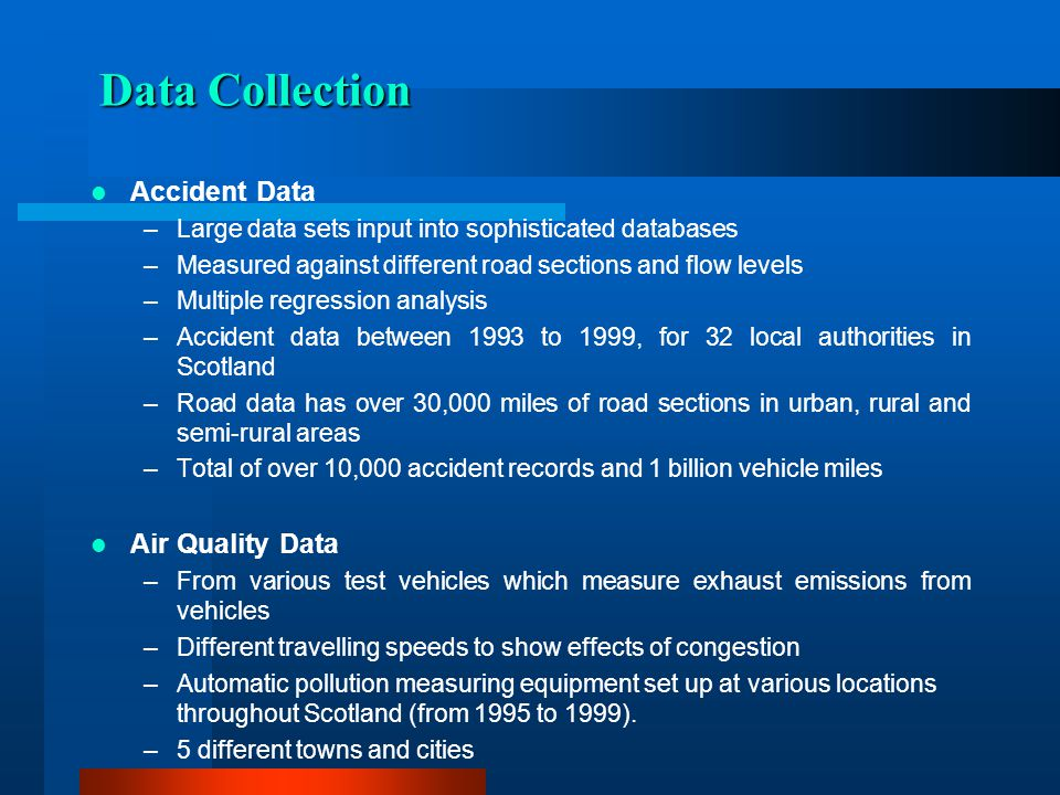 Data Collection Accident Data –Large data sets input into sophisticated databases –Measured against different road sections and flow levels –Multiple