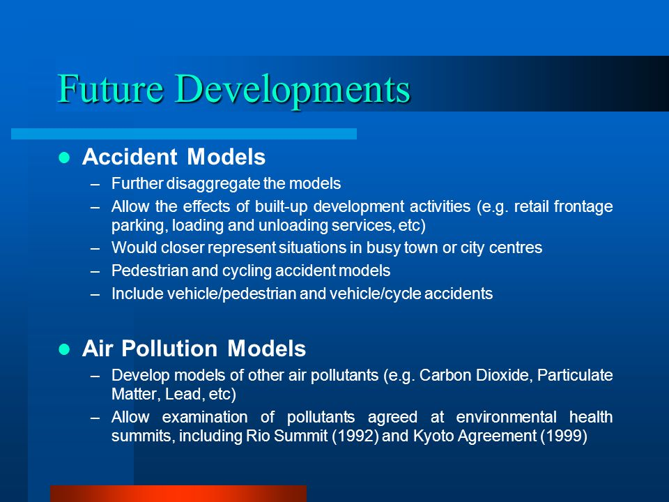 Future Developments Accident Models –Further disaggregate the models –Allow the effects of built-up development activities (e.g. retail frontage parki