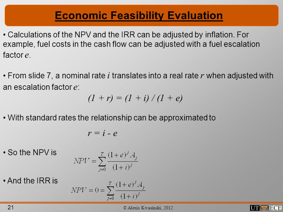 21 © Alexis Kwasinski, 2012 Economic Feasibility Evaluation Calculations of the NPV and the IRR can be adjusted by inflation. For example, fuel costs
