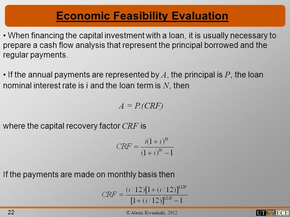 22 © Alexis Kwasinski, 2012 Economic Feasibility Evaluation When financing the capital investment with a loan, it is usually necessary to prepare a ca