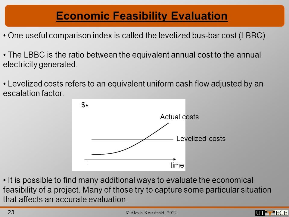 23 © Alexis Kwasinski, 2012 Economic Feasibility Evaluation One useful comparison index is called the levelized bus-bar cost (LBBC). The LBBC is the r