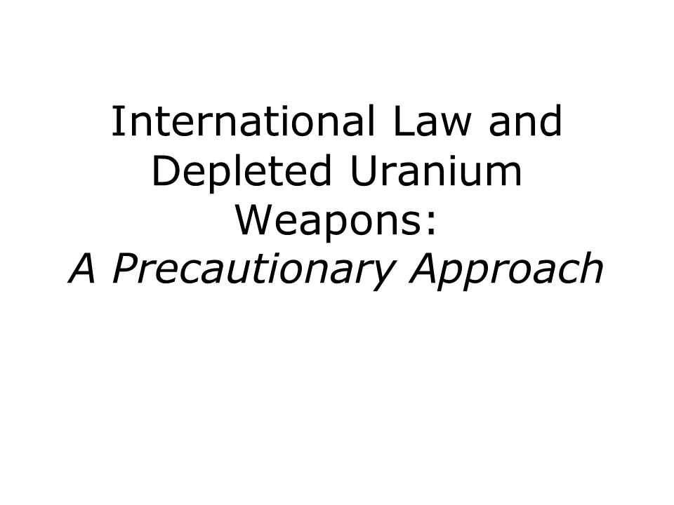 International Law and Depleted Uranium Weapons: A Precautionary Approach