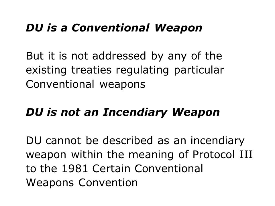 DU is a Conventional Weapon But it is not addressed by any of the existing treaties regulating particular Conventional weapons DU is not an Incendiary
