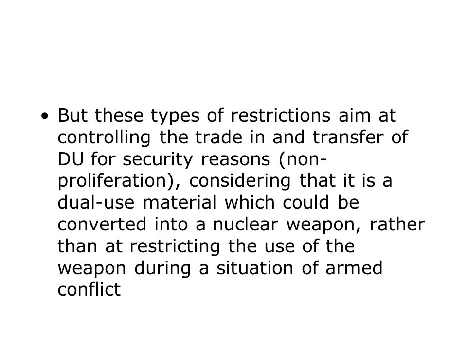 But these types of restrictions aim at controlling the trade in and transfer of DU for security reasons (non- proliferation), considering that it is a