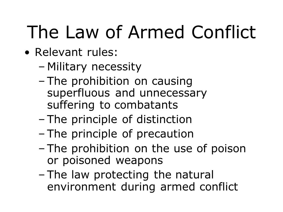 The Law of Armed Conflict Relevant rules: –Military necessity –The prohibition on causing superfluous and unnecessary suffering to combatants –The pri