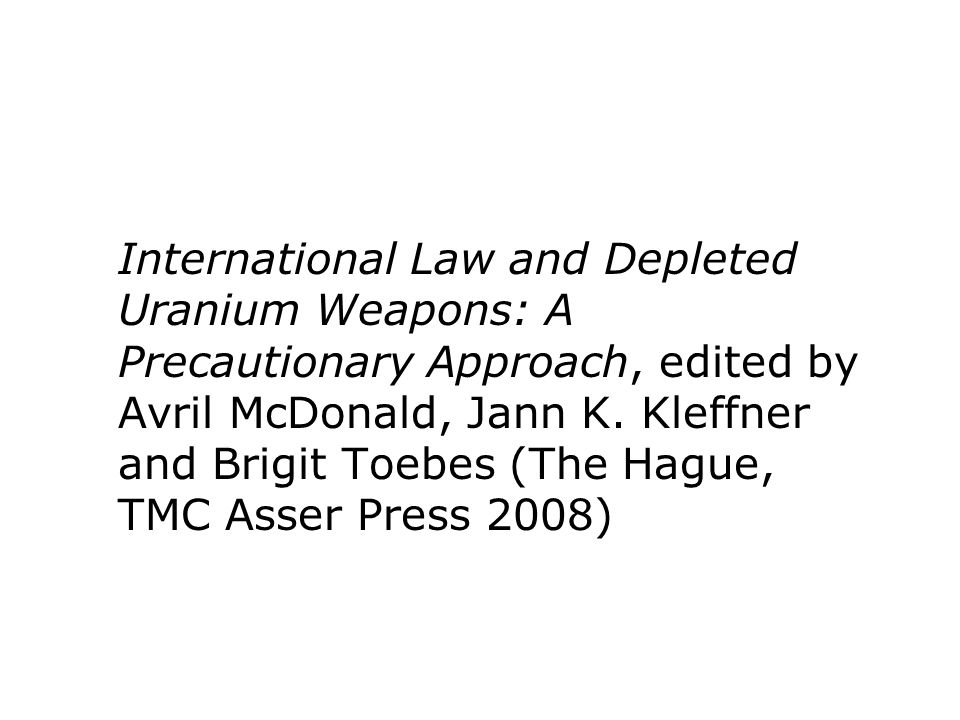 International Law and Depleted Uranium Weapons: A Precautionary Approach, edited by Avril McDonald, Jann K. Kleffner and Brigit Toebes (The Hague, TMC