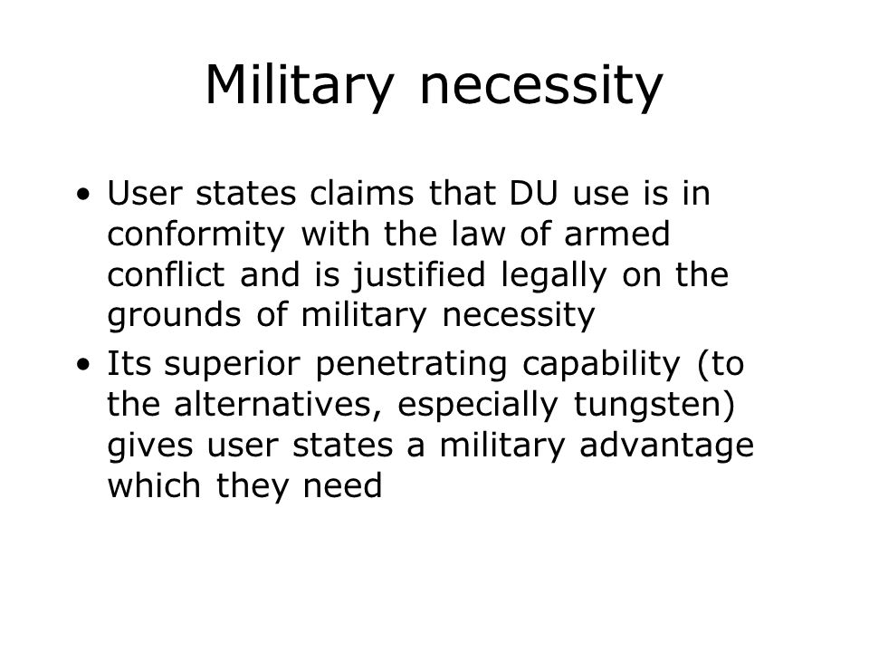 Military necessity User states claims that DU use is in conformity with the law of armed conflict and is justified legally on the grounds of military