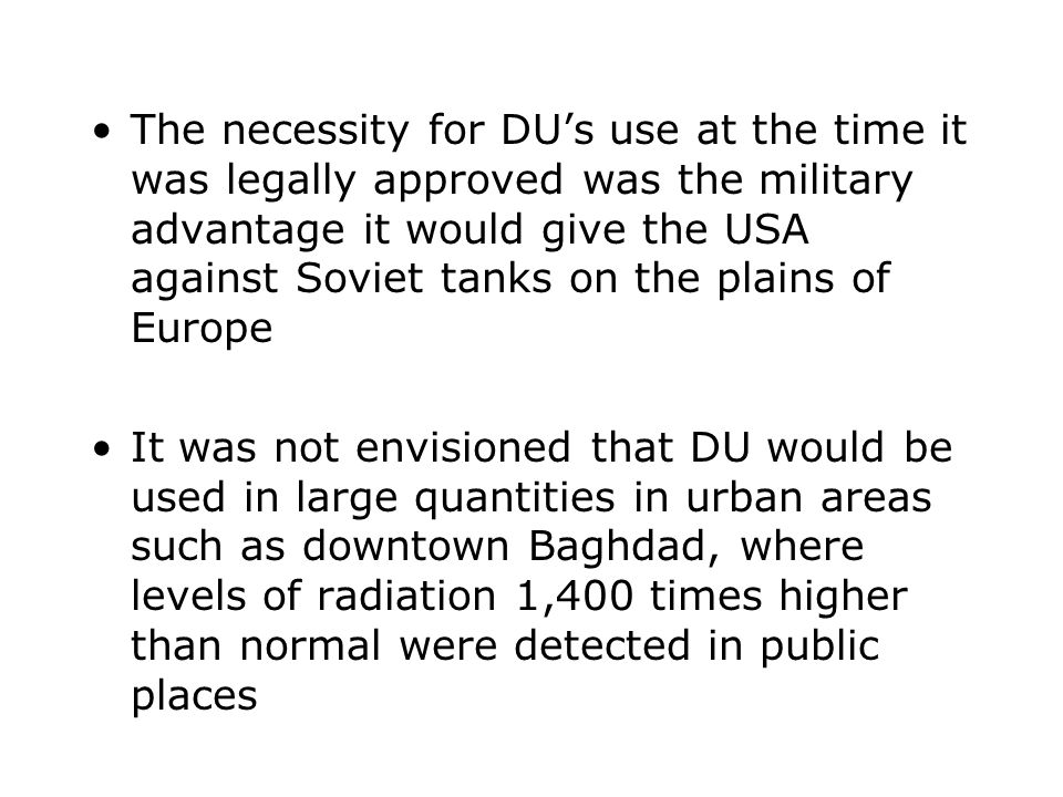 The necessity for DU's use at the time it was legally approved was the military advantage it would give the USA against Soviet tanks on the plains of
